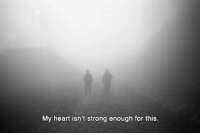 Heart, Strong, and For: My heart isn't strong enough for this