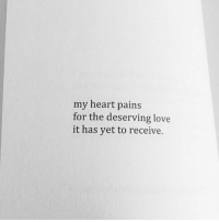 deserving: my heart pains  for the deserving love  it has yet to receive.