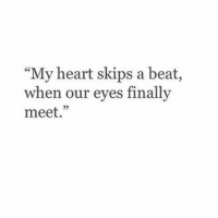 "Heart, Beat, and Finally: ""My heart skips a beat,  when our eves finally  meet.""  25"