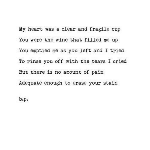 Wine, Heart, and Pain: My heart was a clear and fragile cup  You were the wine that filled me up  You emptied me as you left and I tried  To rinse you off with the tears I cried  But there is no amount of pain  Adequate enough to erase your stain  b.р. https://iglovequotes.net/