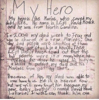 Dad, Heaven, and Memes: My  Hero  My hero is the Marine who saved m  and he was from North Carolina  WA004 ny dad went to Frag gid  dad s ife is name is, LOpl  Davia Hodck  Was in charge of a fe Morines. One  em  and they get fuck in a house The  cpl David HouoK found cu  bal peodle were i room When,he  edthe door hebody as  Marines from getring Shot.  come home to us. He is ih heaven now  my da ndis  Because of him, my dad was able to  but wer rt him becquse  Dro ther named lav Haw  a Force)Twisht can thank. him one  anke him one  a koroe  can Thah My hero 🇺🇸