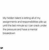 Pressure, Hidden, and Can: My hidden talent is letting all of my  assignments and responsibilities pile up  until the last minute so i can crack under  the pressure and have a mental  breakdown  SP Pretty much 😊😊😊