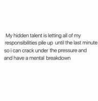 Memes, Pressure, and Cracked: My hidden talent is letting all of my  responsibilities pile up until the last minute  so i can crack under the pressure and  and have a mental breakdown
