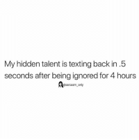SarcasmOnly: My hidden talent is texting back in.5  seconds after being ignored for 4 hours  @sarcasm_only SarcasmOnly