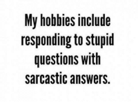 sarcastic: My hobbies include  responding to stupid  questions with  sarcastic answers.