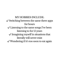 Funny, Memes, and Soon...: MY HOBBIES INCLUDE:  V Switching between the same three apps  for hours  V Listening to the same songs I've been  listening to for 15 years  V Imagining myself in situations that  literally will never exist  V Wondering if it's too soon to eat again Funny Memes. Updated Daily! ⇢ FunnyJoke.tumblr.com 😀