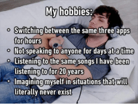 Atimate: My hobbies:  o Switching between the same three apps  for hours  o Not speaking toanyone for days at atime  Listening to the same songs I have been  listening to for 20 years  Imagining myself in situations that will  literally never exist