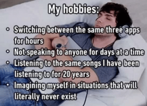 Apps, Songs, and Never: My hobbies:  Switching between the same three apps  or hours  Notspeaking to anyone for daysatatime  Listening to the same songs l have  listening to for 20 years  Imaqining myself in situationsthat will  been  iterally never exist Who can relate