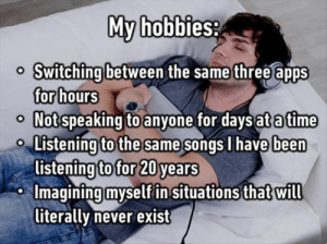 Introvert, Tumblr, and Apps: My hobbiesa  Switching between  for hours  Not speaking to anyone for daysat a time  the same three apps  o Listening  to the same  songs I have  been  listening to for 20 years  Imagining myselfin situations that will  literally never exist sadist-fangirl23:  introvertproblems:JOIN THE INTROVERT NATION MOVEMENT me. all. the. time.