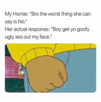"""Ass, Homie, and The Worst: My Homie: """"Bro the worst thing she carn  say is No.""""  Her actual response: """"Boy get yo goofy  ugly ass out my face."""" Oh Hell Naw. 😩😩😩😩 SheGottaDie"""