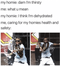 Homie, Thirsty, and What U: my homie: dam I'm thirsty  me: what u mearn  my homie: I think I'm dehydrated  me, caring for my homies health and  safety: