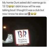 Meirl: My homie Dunt asked did I wanna go to  1312 I didnt know wtf he was  talking bout I thought it was a club but  now I know he slow asf  1312  EAM  FOR  GIFT CARDS,  robbiNS  DRIVE THRU Meirl