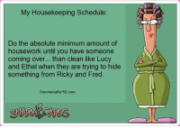Come Over, Housework, and Memes: My Housekeeping Schedule:  Do the absolute minimum amount of  housework until you have someone  coming over... than clean like Lucy  and Ethel when they are trying to hide  something from Ricky and Fred.  womenafter 50.com