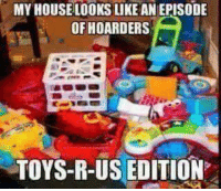 Moms, Toys R Us, and Toys: MY HOUSELOOKS LIKE AN EPISODE  OFHOARDERS  TOYS-R-US EDITION
