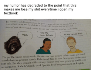 Uggh: my humor has degraded to the point that this  makes me lose my shit everytime i open my  textbook  For example, a child might inherit the genes to grow tall from his parentS  does not get enough to eat while he is a small child, then he may not grow a  Some of your characteristics are to do with your behaviour, not what you  tall.  Hola! Me  lamo Rafaela.  Uggh  Hil My name's Brad.  The gorilla cannot speak words. She does not have genes to build a brain and vocal  chords that can produce speech. Rafaela and Brad do have these genes, so they can  both talk. But they speak in different ways because they have grown up in different  environments. Rafacla's family speak Spanish. Brad has grown up in an English- Uggh