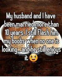 My Boob: My husband and have  Abeen married morethan  10 years. Still Flash him  my boobs when no one is  00 King nandi me stillenIOUS