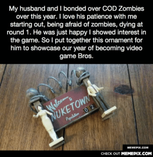 My relationship goalomg-humor.tumblr.com: My husband and I bonded over COD Zombies  over this year. I love his patience with me  starting out, being afraid of zombies, dying at  round 1. He was just happy I showed interest in  the game. SoI put together this ornament for  him to showcase our year of becoming video  game Bros.  NUKETOWN  Population 0 2  Welcom  МЕМЕРХ.СOм  CНЕCK OUT MЕМЕРІХ.COM My relationship goalomg-humor.tumblr.com