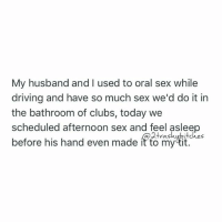 Adulthood has had a very negative effect on my sex life. twotrashyoriginal 2trashybitches: My husband and I used to oral sex while  driving and have so much sex we'd do it in  the bathroom of clubs, today we  scheduled afternoon sex and feel asleep  ras  before his hand even made it to my tit. Adulthood has had a very negative effect on my sex life. twotrashyoriginal 2trashybitches