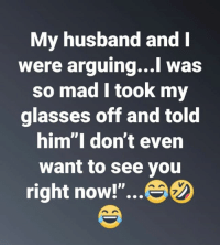 "Relationships, Glasses, and Husband: My husband andI  were arguing...l was  so mad l took my  glasses off and told  him""I don't even  want to see you  right now!""...  7"
