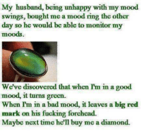 Bad, Dank, and Fucking: My husband, being unhappy with my mood  swings, bought me a mood ring the other  day so he would be able to monitor my  moods.  We've discovered that when Im in a good  mood, it turns green.  When I'm in a bad mood, it leaves a big red  mark on his fucking forehead.  Maybe next time he'll buy me a diamond.