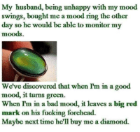 Turn Green: My husband, being unhappy with my mood  swings, bought me a mood ring the other  day so he would be able to monitor my  moods  We've discovered that when I'm in a good  mood, it turns green.  When I'm in a bad mood, it leaves a big red  mark on his fucking forehead.  Maybe next time he'll buy me a diamond.