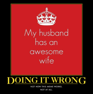 Meme, Image, and Keep Calm: My husband  has an  awesome  wife  DOING IT WRONG  NOT HOW THIS MEME WORKS  NOT AT ALL Image - 605501] | Keep Calm and Carry On | Know Your Meme