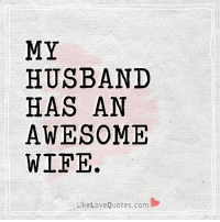 Memes, Husband, and Wife: MY  HUSBAND  HAS AN  AWESOME  WIFE.  LikeLoveQuotes.com My Husband has an awesome wife.