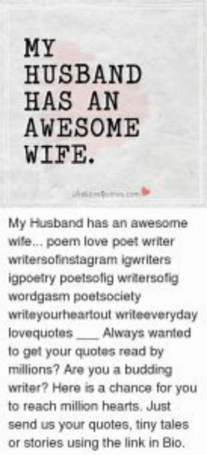 Funny, Love, and Memes: MY  HUSBAND  HAS AN  AWESOME  WIFE  My Husband has an awesome  wite... poem love poet writer  writersofinstagram igwriters  igpoetry poetsotig writersofig  wordgasm poetsociety  writeyourheartout writeeveryday  lovequotes Always wanted  to get your quotes read by  millions? Are you a budding  Writer? Here is a chance for you  to reach million hearts. Just  send us your quotes, tiny tales  or stories using the link in Bio. Funny Bio Quotes Best Of Funny I Love You Memes for Him Funny Love ...