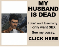 Husband Meme: MY  HUSBAND  IS DEAD  I don't want to remarry.  I only want SEX.  See my pussy.  CLICK HERE
