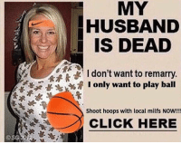 Click, Milfs, and Husband: MY  HUSBAND  IS DEAD  I don't want to remarry  I only want to play ball  Shoot hoops with local milfs NOW!!!  CLICK HEREE