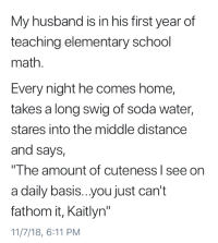 "School, Soda, and Elementary: My husband is in his first year of  teaching elementary school  math  Every night he comes home,  takes a long swig of soda water,  stares into the middle distance  and says,  The amount of cuteness I see on  a daily basis...you just can't  fathom it, Kaitlyn""  11/7/18, 6:11 PM Unfathomable"
