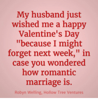 """Valentine's Day: My husband just  wished me a happy  Valentine's Day  """"because I might  forget next week,"""" in  case vou wondered  how romantic  marriage is.  Robyn Welling, Hollow Tree Ventures"""