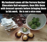 Moms, Work, and Brussel Sprouts: My husband saves all the Ferrero Rocher  Chocolate Ball wrappers, then fills them  With brussel Sprouts before bringing them  to his work. He is not a nice man.