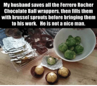 Dank, Work, and Brussel Sprouts: My husband saves all the Ferrero Rocher  Chocolate Ball wrappers, then fills them  with brussel sprouts before bringing them  to his Work. He is not a nice man. 😦