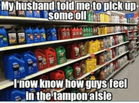 dat feel: My husband told me to pick up  some oil  .now Knowhow guySteel  In the tampon alsle dat feel