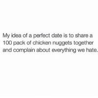 Dank, Dating, and Chicken: My idea of a perfect date is to share a  100 pack of chicken nuggets together  and complain about everything we hate.