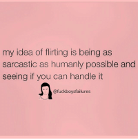 Girl Memes, Idea, and Can: my idea of flirting is being as  sarcastic as humanly possible and  seeing if you can handle it  @fuckboysfailures