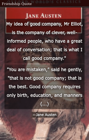 """SIZZLE: My idea of good company, Mr Elliot, is the company of clever, well-informed people, who have a great deal of conversation; that is what I call good company."""" """"You are mistaken,"""" said he gently, """"that is not good company; that is the best. Good company requires only birth, education, and manners (...)"""