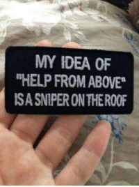 Memes, Help, and 🤖: MY IDEA OF  HELP FROM ABOVE  ISASNIPERONTHEROOF Who agrees? (If you don't agree, please don't get offended:)