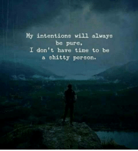 Time, Will, and Pure: My intentions will always  be pure,  I don't have time to be  a shitty person.