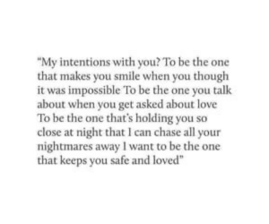 """That Keeps: """"My intentions with you? To be the one  that makes you smile when you though  it was impossible To be the one you talk  about when you get asked about love  To be the one that's holding you so  close at night that I can chase all your  nightmares away I want to be the one  that keeps you safe and loved"""""""