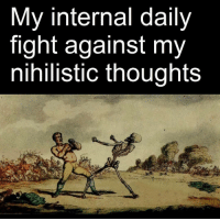 If you're a true nihilist, you wouldn't fight it, because it's meaningless: My internal daily  fight against my  nihilistic thoughts If you're a true nihilist, you wouldn't fight it, because it's meaningless