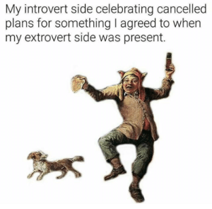 Introvert, MeIRL, and Extrovert: My introvert side celebrating cancelled  plans for something I agreed to when  my extrovert side was present. meirl