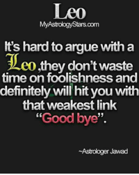 """Arguing, Definitely, and Link: My  It's hard to argue with a  Teo they don't waste  time on foolishness and  definitely will hit you with  that weakest link  """"Goodbye""""  Astrologer Jawad 👉 """"#weakest #Link of a #FieryLeo is... """"#goodbye""""  😂😂 #LeoLife #LeoTeam #LeoRocks #ItsALeoThing"""