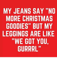 """Christmas, Memes, and Leggings: MY JEANS SAY """"NO  MORE CHRISTMAS  GOODIES"""" BUT MY  LEGGINGS ARE LIKE  """"WE GOT YOU  GURRRL Pass the mince pies 🥧 @stronggirlclothing goodgirlwithbadthoughts 💅🏼"""
