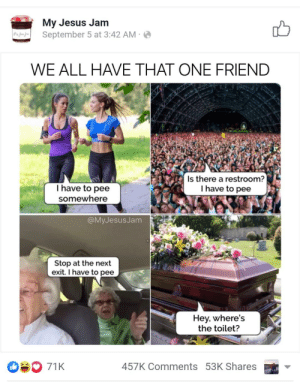 Joke's so dead it actually ends at a cemetary: My Jesus Jam  September 5 at 3:42 AM  WE ALL HAVE THAT ONE FRIEND  EZNANNZNAN  VISIAVASTSSANN  alay  Ihave to pee  somewhere  Is there a restroom?  I have to pee  @MyJesusJam  Stop at the next  exit. I have to pee  Hey, where's  the toilet?  71K  457K Comments 53K Shares Joke's so dead it actually ends at a cemetary
