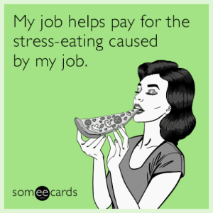 memehumor:  My job helps pay for the stress-eating caused by my job.: My job helps pay for the  stress-eating caused  by my job.  someecards  ее memehumor:  My job helps pay for the stress-eating caused by my job.