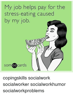 15 Addictively Funny Stress Eating Memes #sayingimages #memes #funnymemes #stresseatingmemes: My job helps pay for the  stress-eating caused  by my job  someecards  ее  copingskills socialwork  socialworker socialworkhumor  socialworkproblems 15 Addictively Funny Stress Eating Memes #sayingimages #memes #funnymemes #stresseatingmemes