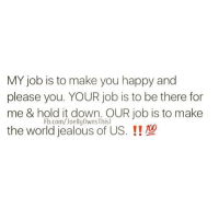 Jealous, Relationships, and Happy: MY job is to make you happy and  please you. YOUR job is to be there for  me & hold it down. OUR job is to make  the world jealous of US.