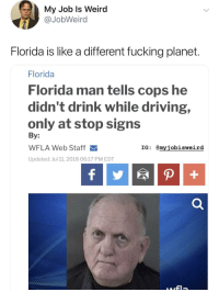Driving, Florida Man, and Fucking: My Job ls Weird  @JobWeird  Florida is like a different fucking planet  Florida  Florida man tells cops he  didn't drink while driving,  only at stop signs  By:  WFLA Web Staff  Updated: Jul 11, 2018 06:17 PM EDT  IG: @myiobisweird Meirl